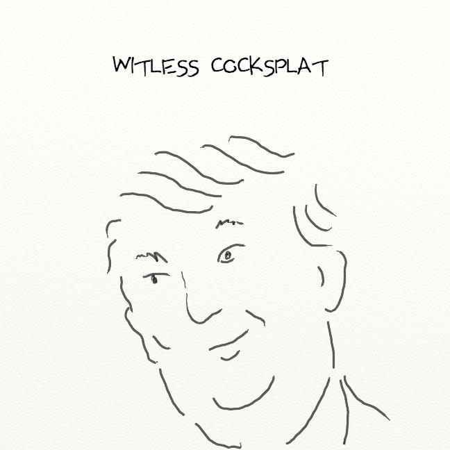 WITLESS COCKSPLAT
